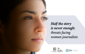 HALF THE STORY IS NEVER ENOUGH: Threats Facing Women Journalists